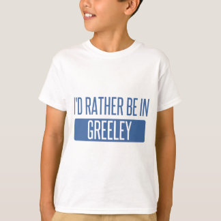 I'd rather be in Greeley T-Shirt