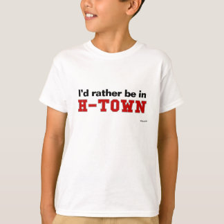 I'd Rather Be In H-Town T-Shirt