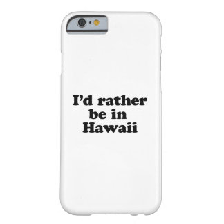 I'd rather be in Hawaii Barely There iPhone 6 Case