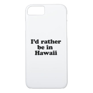 I'd rather be in Hawaii iPhone 7 Case