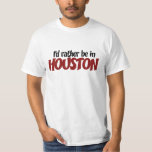 I'd rather be in Houston T-Shirt