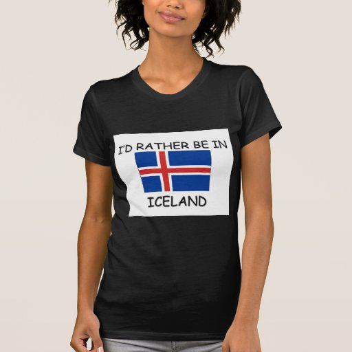 I'd rather be in Iceland T Shirts
