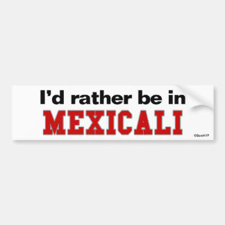 I'd Rather Be In Mexicali Bumper Sticker