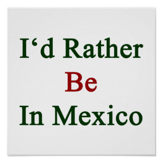 I'd Rather Be In Mexico Print