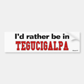I'd Rather Be In Tegucigalpa Bumper Stickers