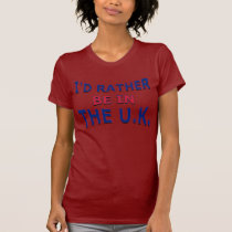 I'd Rather Be in the U.K. T-Shirt