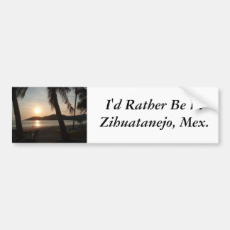 I'd Rather Be In Zihuatanejo, Mexico Bumper Sicker Bumper Sticker
