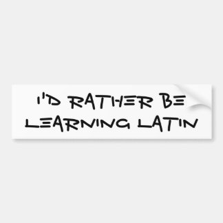 I'd Rather Be Learning Latin Bumper Sticker Car Bumper Sticker