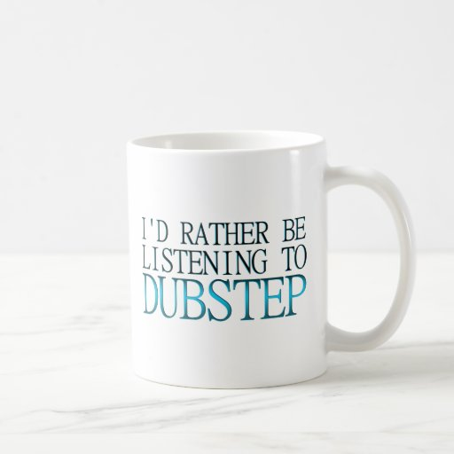 I'd Rather Be Listening To Dubstep Classic White Coffee Mug