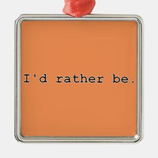 I'd rather be. metal ornament