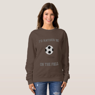 I'd Rather Be on the Soccer Field Sweatshirt