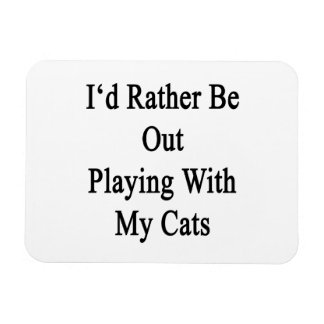 I'd Rather Be Out Playing With My Cats Rectangular Photo Magnet