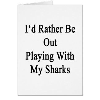 I'd Rather Be Out Playing With My Sharks Note Card