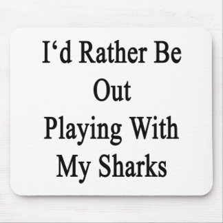 I'd Rather Be Out Playing With My Sharks Mouse Pad