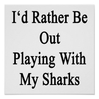 I'd Rather Be Out Playing With My Sharks Poster