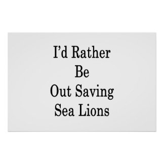 I'd Rather Be Out Saving Sea Lions Poster