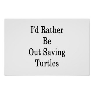 I'd Rather Be Out Saving Turtles Poster