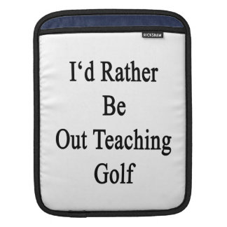 I'd Rather Be Out Teaching Golf Sleeve For iPads