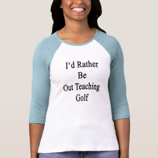 I'd Rather Be Out Teaching Golf Tee Shirts