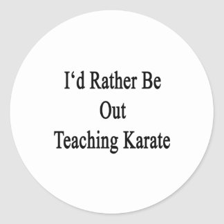 I'd Rather Be Out Teaching Karate Classic Round Sticker