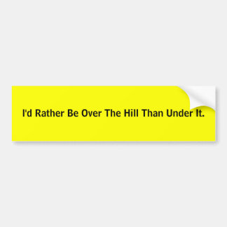 I'd Rather Be Over The Hill Than Under It. Bumper Stickers