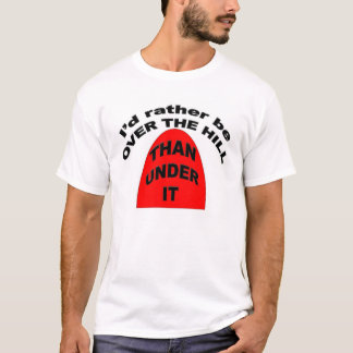I'd rather be OVER THE HILL than Under It T-Shirt
