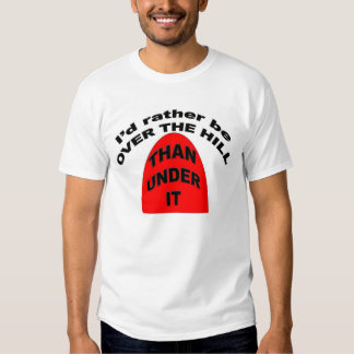 I'd rather be OVER THE HILL than Under It Tshirts