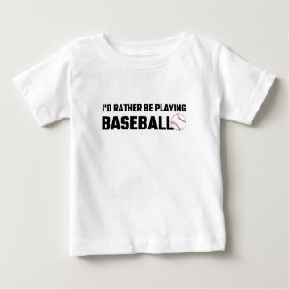 I'd Rather Be Playing Baseball Baby T-Shirt