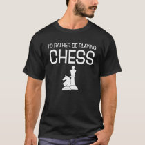 I'd Rather Be Playing Chess Funny Chess Player T-Shirt