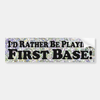 I'd Rather Be Playing First Base - Bumper Sticker
