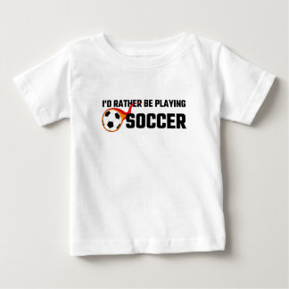I'd Rather Be Playing Soccer Baby T-Shirt
