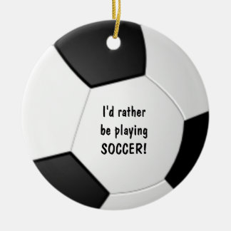 I'd rather be playing SOCCER ornament! Ceramic Ornament