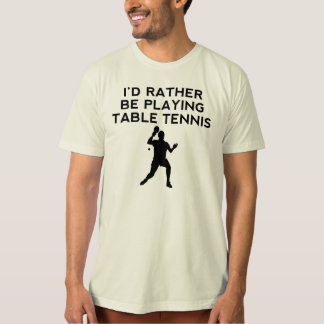 I'd Rather Be Playing Table Tennis T Shirt