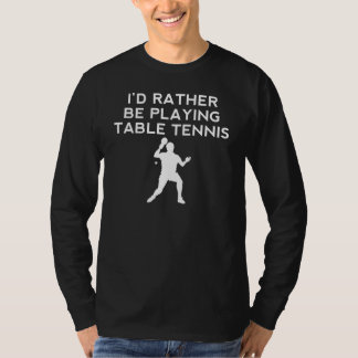 I'd Rather Be Playing Table Tennis Tshirts