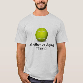 I'd rather be playing TENNIS! Customizable T-Shirt