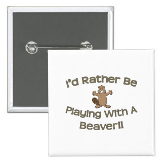 I'd Rather Be Playing With A Beaver Button