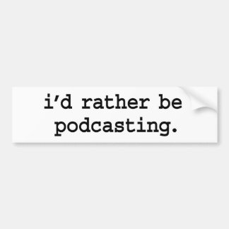 i'd rather be podcasting. bumper sticker