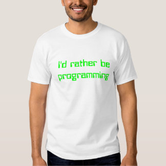 I'd rather be programming t shirt