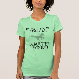 I'd Rather Be Riding My Quarter Horse T-shirt