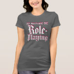 I'd rather be Role-Playing T-Shirt