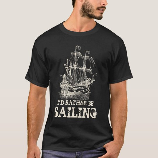I'd rather be sailing nautical ship t custom shirt