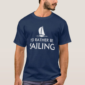 I'd rather be sailing t shirts | Humorous quote