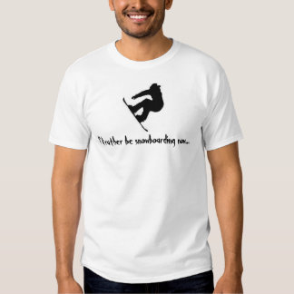 I'd rather be snowboarding now... t shirt