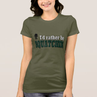 I'd Rather Be SQUATCHIN T-Shirt