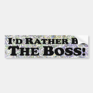 I'd Rather Be The Boss - Bumper Sticker