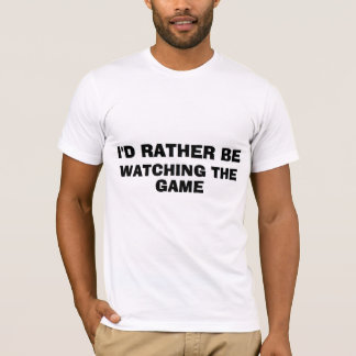 """""""I'd Rather be Watching the Game"""" Shirt"""