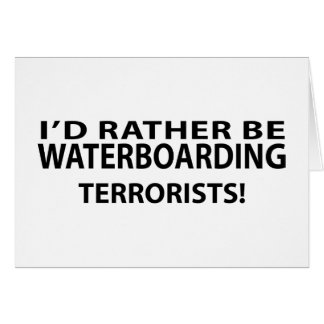 I'd Rather Be Waterboarding Terrorists Cards