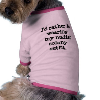 I'd rather be wearing  my nudist colony outfit. pet t shirt