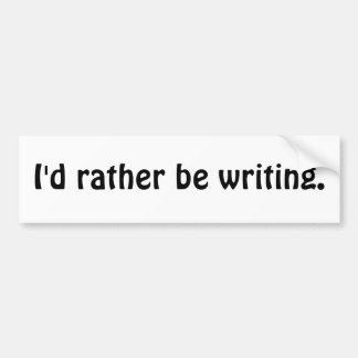 I'd rather be writing. car bumper sticker