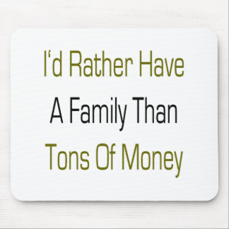 I'd Rather Have A Family Than Tons Of Money Mouse Pad
